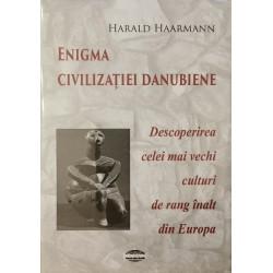 Enigma civilizatiei danubiene. Descoperirea celei mai vechi culturi de rang inalt din Europa - Harald Haarmann