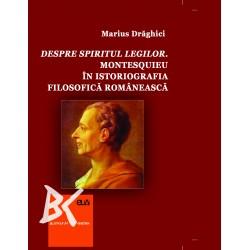 Despre spiritul legilor. Montesquieu în istoriografia filosofică românească - Marius Drăghici