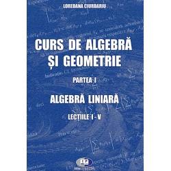Curs de algebră şi geometrie. Partea I. Algebra liniară. Lecţiile I-V - Loredana Ciurdariu