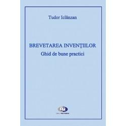 Brevetarea invenţiilor. Ghid de bune practici - Tudor Iclănzan