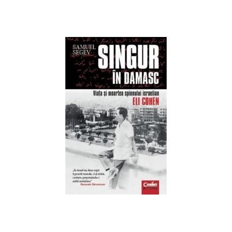 Singur in Damasc. Viata si moartea spionului israelian Eli Cohen - Samuel Segev