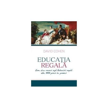Educatia regala - Cum si-au crescut regii britanici copiii din 1066 pana in prezent - David Cohen