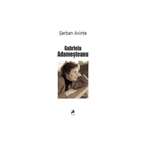 Gabriela Adamesteanu. Monografie, antologie comentata, receptare critica - Serban Axinte