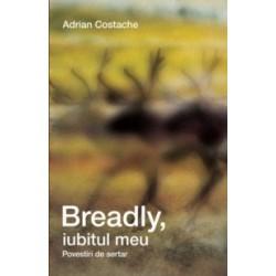 Breadly, iubitul meu. Povestiri de sertar - Adrian Costache