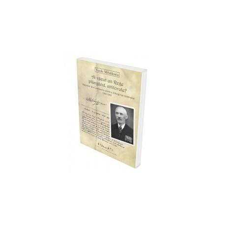 Ai vazut un Rege plangand, cititorule? Amintiri din Campania pentru intregirea neamului 1916-1918 - Vasile Mihailescu