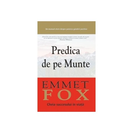 Predica de pe Munte. Cheia succesului in viata: Un manual etern despre puterea gandirii pozitive - Emmet Fox
