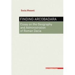 FINDING ARCOBADARA : ESSAY ON THE GEOGRAPHY AND ADMINISTRATION OF ROMAN DACIA - Sorin Nemeti