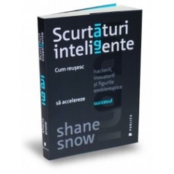 Scurtaturi inteligente - Cum reusesc hackerii, inovatorii si figurile emblematice sa accelereze succesul - Shane Snow