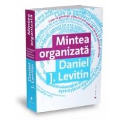 Mintea organizata - Cum sa gandesti corect in era supraincarcarii informatiei - Daniel J. Levitin