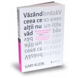 Vazand ceea ce altii nu vad - Uimitoarele cai ale perspicacitatii - Gary Klein