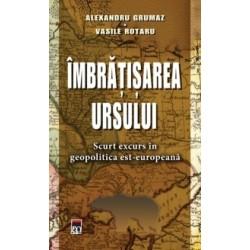 Imbratisarea ursului - Scurt excurs in geopolitica est-europeana - Alexandru Grumaz, Vasile Rotaru