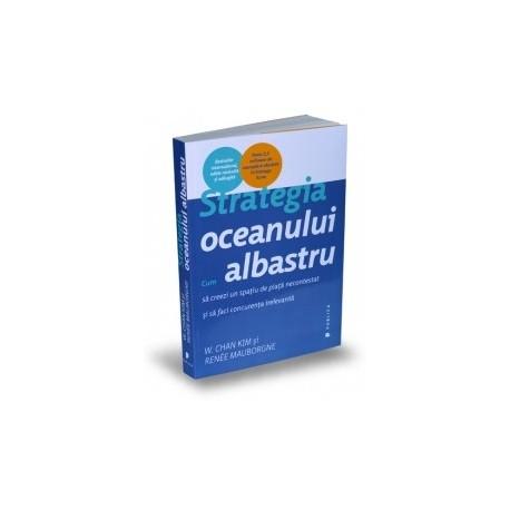 Strategia oceanului albastru - Cum sa creezi un spatiu de piata necontestat si sa faci concurenta irelevanta - Renee Mauborgne,