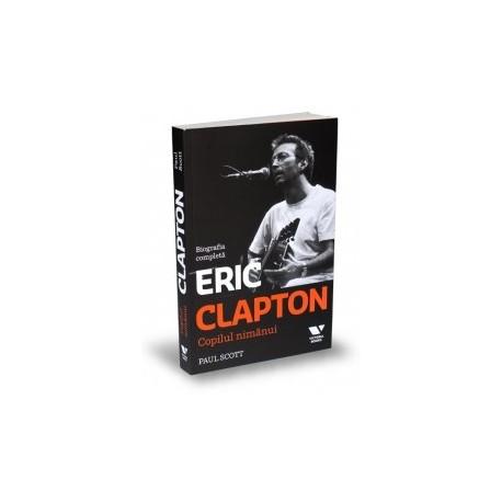 Eric Clapton. Copilul nimanui - Biografia completa - Paul Scott