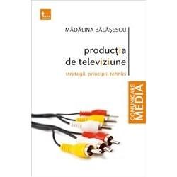 Productia de televiziune: strategii, principii, tehnici - Madalina Balasescu