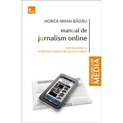 Manual de Jurnalism Online - Cum sa produci si sa distribui continut de succes in online - Horea Mihai Badau