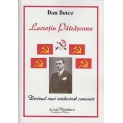 Lucretiu Patrascanu - Destinul unui intelectual comunist - Dan Botez