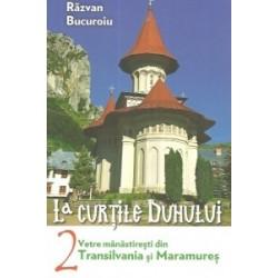 La curtile duhului. Vetre manastiresti din Transilvania si Maramures - Razvan Bucuroiu