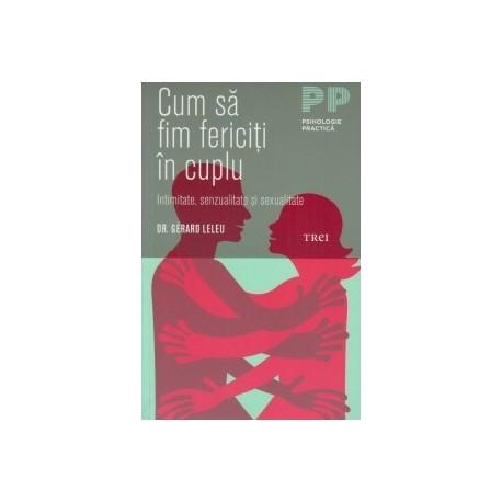 Cum sa fim fericiti in cuplu. Intimitate, senzualitate si sexualitate (editie noua) - Dr. Gerard Leleu