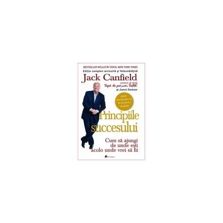 Principiile succesului. Cum sa ajungi de unde esti acolo unde vrei sa fii - Jack Canfield