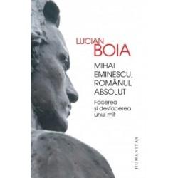 Mihai Eminescu, romanul absolut. Facerea si desfacerea unui mit - Lucian Boia
