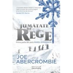 Marea sfaramata: Jumatate de rege - Joe Abercrombie