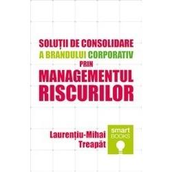 Solutii de consolidare a brandului corporativ prin managementul riscurilor - Laurentiu-Mihai Treapat