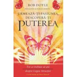 Urmeaza-ti pasiunea, descopera-ti puterea - Tot ce trebuie sa stii despre Legea Atractiei - Bob Doyle