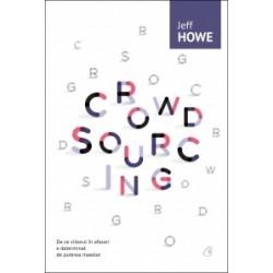 Crowdsourcing - De ce viitorul in afaceri e determinat de puterea maselor - Jeff Howe