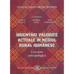Orientari valorice actuale in mediul rural romanesc. Cercetare antropologica - Ioan N. Rosca, Ion Tudosescu, Florea Stan