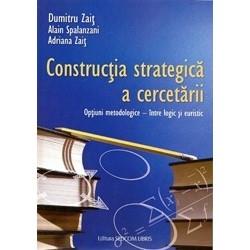 Constructia strategica a cercetarii. Optiuni metodologice - intre logic si euristic - Alain Spalanzani, Dumitru Zait, Adriana Z