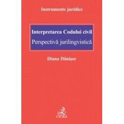 Interpretarea Codului civil. Perspectiva jurilingvistica - Diana Danisor