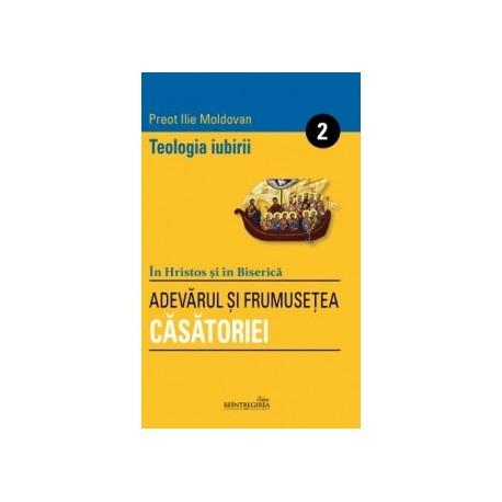 Teologia iubirii Vol. II. Adevarul si frumusetea Casatoriei - Ilie Moldovan