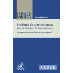 Probleme de drept european. Principii. Directive. Trimiteri preliminare. Jurisprudenta romaneasca comentata - Anamaria Groza