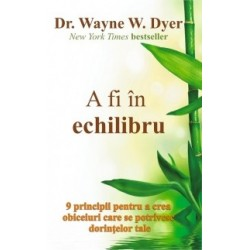 A fi in echilibru - 9 principii pentru a crea obiceiuri care se potrivesc dorintelor tale - Wayne W. Dyer