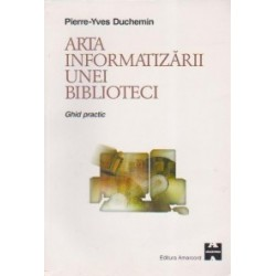 Arta informatizarii unei biblioteci. Ghid practic - Pierre-Yves Duchemin