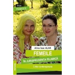 Femeile in jurisprudenta islamica. Critici contemporane - Alina Isac Alak