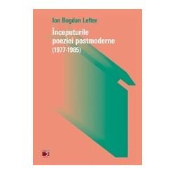 Inceputurile poeziei postmoderne (1977-1985) - Ion Bogdan Lefter