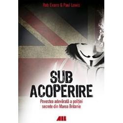 Sub acoperire - Povestea adevarata a politiei secrete din Marea Britanie - Rob Evans, Paul Lewis