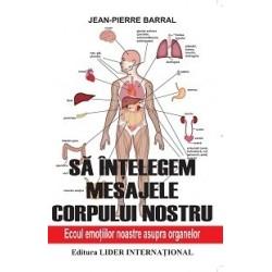 Sa intelegem mesajele corpului nostru - Ecoul emotiilor noastre asupra organelor - Jean-Pierre Barral