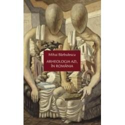 Arheologia azi, in Romania - Mihai Barbulescu