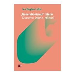 Generationismul literar. Concepte, istorie, marturii - Ion Bogdan Lefter