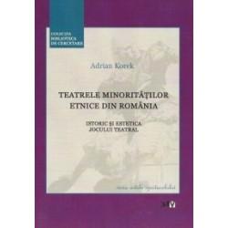 Teatrele minoritatilor etnice din Romania. Istoric si estetica jocului teatral - Adrian Korek