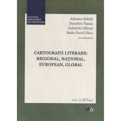 Cartografii literare : regional, national, european, global - Adriana Babeti, Dumitru Tucan, Radu Pavel Gheo, Gabriela Glavan