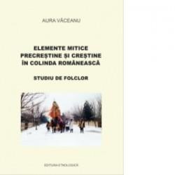 Elemente mitice precrestine si crestine in colinda romaneasca. Studiu de folclor - Aura Vaceanu
