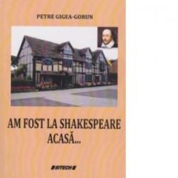 Am fost la Shakespeare acasa ... - Petre Gigea Gorun