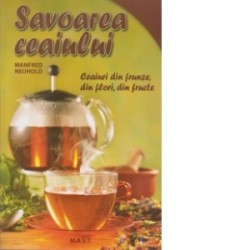 Savoarea ceaiului. Ceaiuri din frunze, din flori, din fructe - Manfred Neuhold