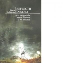 Reflectii in Sepia. Arta imaginii la Anton Holban si M. Blecher - Dorin Stefanescu