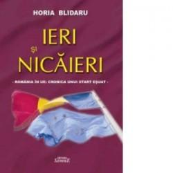 Ieri si nicaieri - Romania in UE: Cronica unui start esuat - Horia Blidaru