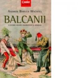 Balcanii. O istorie despre diversitate si armonie - Andrew Baruch Wachtel