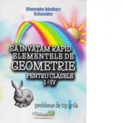 Sa invatam rapid elementele de geometrie pentru clasele I-IV. Probleme de tip grila - Gheorghe Adalbert Schneider